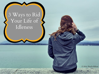 3 Ways to Rid Your Life of Idleness