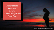 The Birthing Position: How to Consistently Hear from God