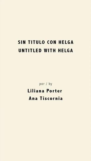 LILIANA PORTER E ANA TISCORNIA - Helga .