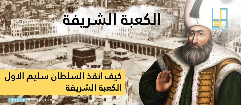 كيف أنقذ السلطان سليم الأول الكعبة الشريفة