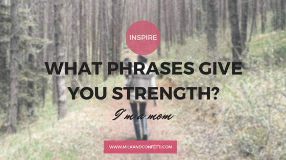 What do you say to yourself to give you strength? How often do you say it? When do you find yourself saying it?