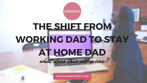 THE SHIFT FROM WORKING DAD TO STAY AT HOME DAD: what does this all mean?