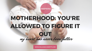 MOTHERHOOD: YOU'RE ALLOWED TO FIGURE IT OUT
