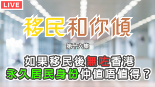 移民和你傾EP16:如果移民後無咗香港永久居民身份仲值唔值得?