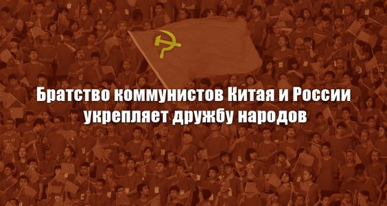 БРАТСТВО КОММУНИСТОВ КИТАЯ и РОССИИ УКРЕПЛЯЕТ ДРУЖБУ НАРОДОВ