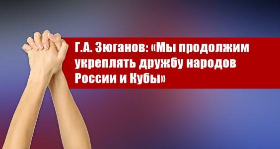 Г.А. Зюганов: «Мы продолжим укреплять дружбу народов России и Кубы»