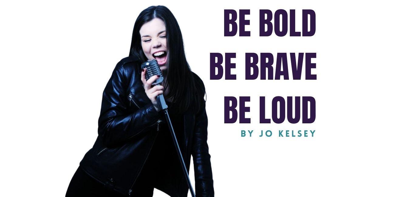 BE BOLD. BE BRAVE. BE LOUD.-2.jpg
