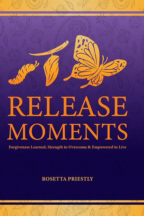 RELEASE MOMENTS:  Forgiveness Learned, Strength to Overcome & Empowered to Live