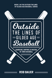 Bauer, Rob - Outside the Lines of Gilded Age Baseball: Gambling, Umpires, and Racism in 1880s Baseball