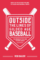 Bauer, Rob - Outside the Lines of Gilded Age Baseball: The Origins of the 1890 Player's League