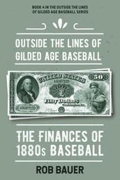 Bauer, Rob - Outside the Lines of Gilded Age Baseball: The Finances of 1880s Baseball