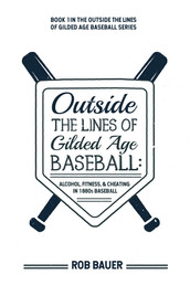 Bauer, Rob - Outside the Lines of Gilded Age Baseball: Alcohol, Fitness, and Cheating in 1880s Baseball