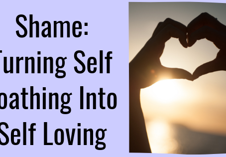 Shame: Turning Self Loathing Into Self Loving