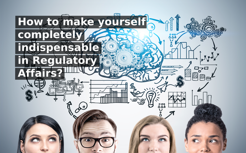 How to make yourself completely indispensable in Regulatory Affairs?