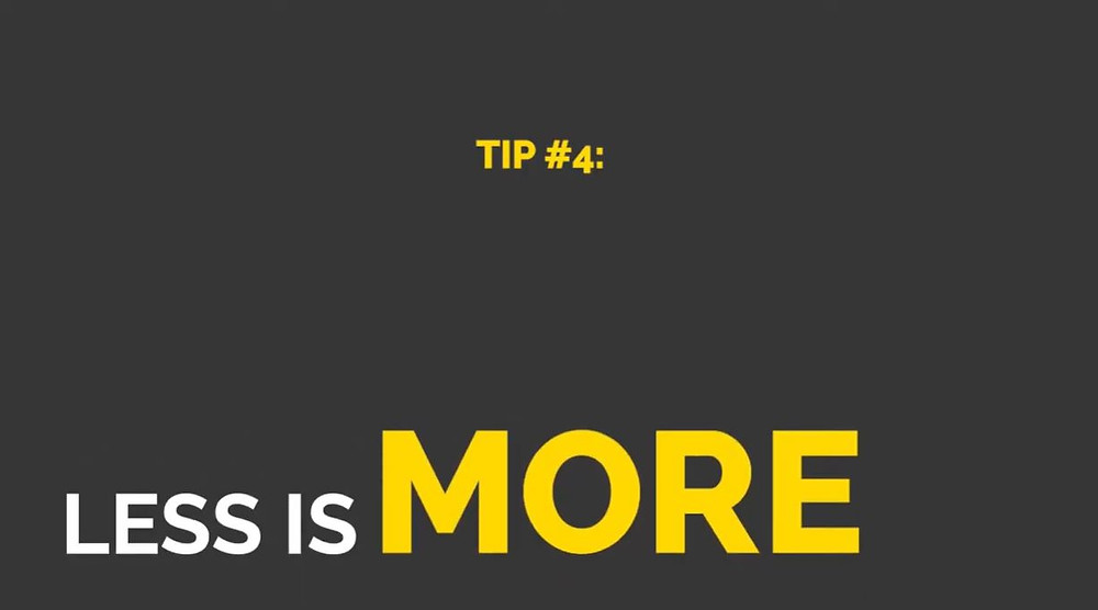 "A grey image with white text that states ""Tip #4: Less is more"""