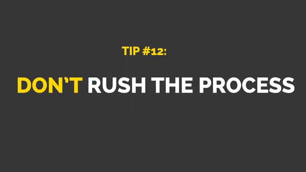 "A grey image with yellow and white text that states ""Tip #12: Don't rush the process"""
