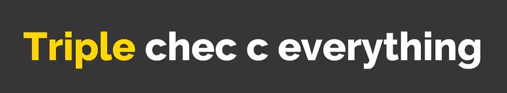 "a grey image with yellow and white text that states ""Triple chec c everything"""