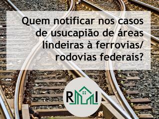 Usucapião de áreas lindeiras à ferrovia/rodovia federal: quem notificar?