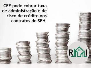 CEF pode cobrar taxa de administração e de risco de crédito nos contratos do SFH