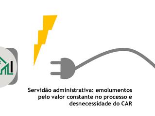 Servidão administrativa: emolumentos pelo valor constante no processo e desnecessidade do CAR