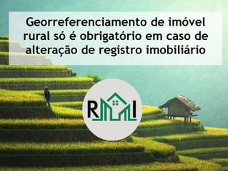 Georreferenciamento de imóvel rural só é obrigatório em caso de alteração de registro imobiliário