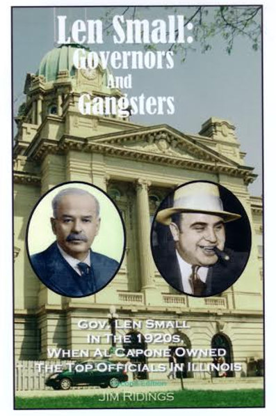 Len Small: Governors and Gangsters When Al Capone Owned the Politicians in Illin