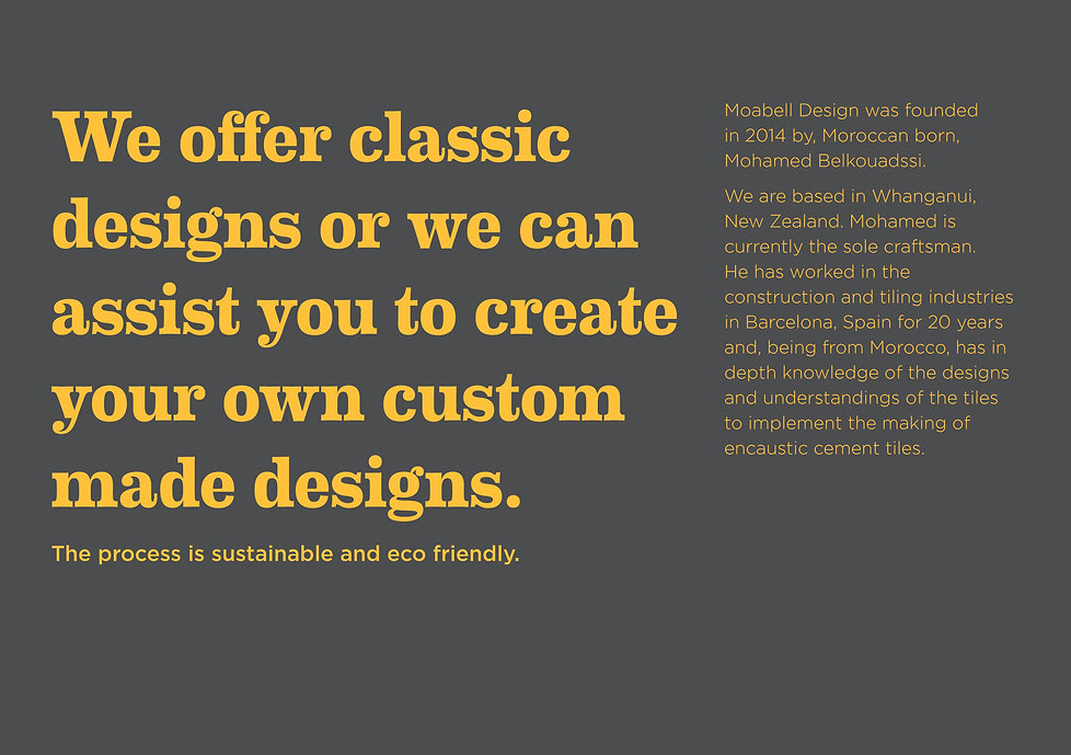 We offer classic designs or we can assist you to create your own custom made designs.   The process is sustainable and eco friendly.  Moabell Design was founded in 2014 by, Moroccan born, Mohamed Belkouadssi.  We are based in Whanganui, New Zealand. Mohamed is currently the sole craftsman. He has worked in the construction and tiling industries in Barcelona, Spain for 20 years and, being from Morocco, has in depth knowledge of the designs and understandings of the tiles to implement the making of encaustic cement tiles.