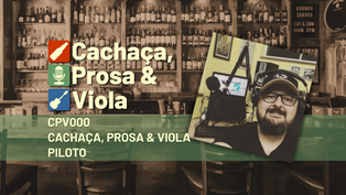 CPV000 – Cachaça, Prosa & Viola – Pilot