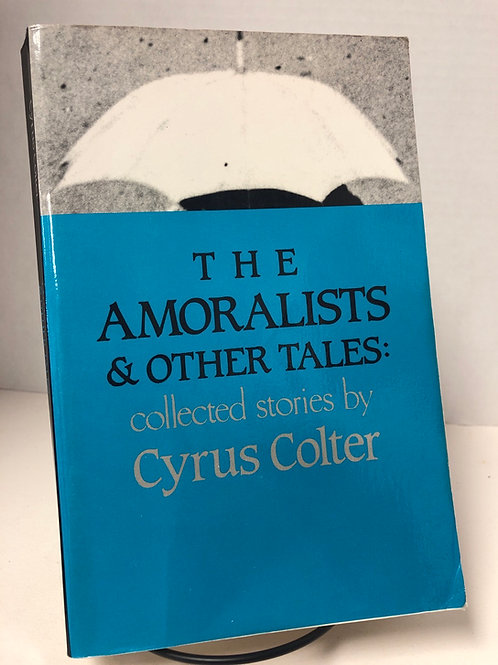 The Amoralists & Other Tales: Collected Stories by Cyrus Colter