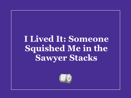 I Lived It: Someone Squished Me in the Sawyer Stacks