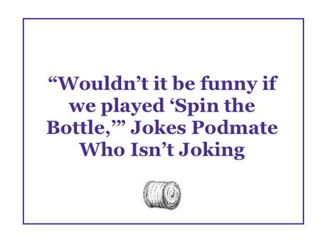 """Wouldn't it be funny if we played 'Spin the Bottle?'"" Jokes Podmate Who Isn't Joking"