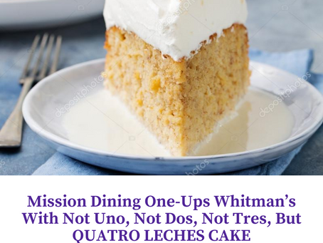 Mission Dining One-Ups Whitman's With not Uno, not Dos, not Tres, but QUATRO LECHES CAKE