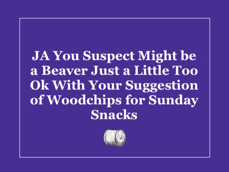 JA You Suspect Might Be a Beaver a Little Too Ok With Your Suggestion of Woodchips For Sunday Snacks