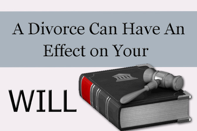 A Divorce Can Have An Effect On Your Existing Will