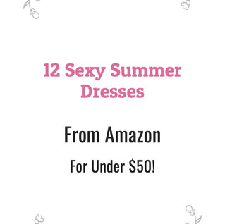 12 Sexy Summer Dresses from Amazon for Under $50