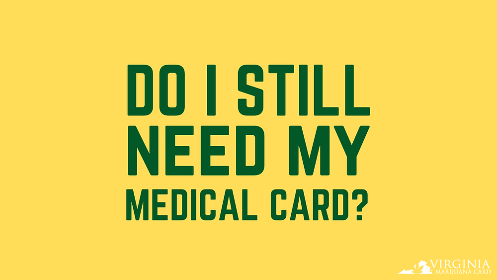 Do I still need an MMJ Card now that adult-use cannabis is legal in VA?