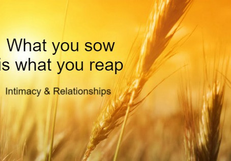 Intimacy & Relationships! What you sow is what you reap