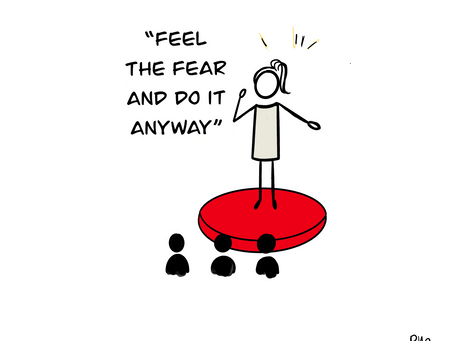 """Feel the fear and do it anyway"""