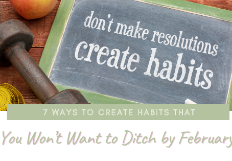 7 Ways to Create Habits That You Won't Want to Ditch by February