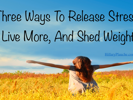 3 Ways To Reduce Stress, Live More & Shed Weight