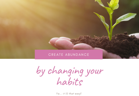 Create Abundance by Changing Your Habits