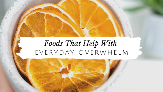 Foods That Help with Everyday Overwhelm