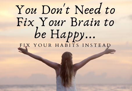 You Don't Need to Fix Your Brain to be Happy...Fix Your Habits Instead