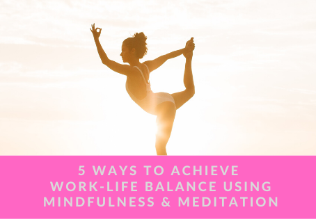 5 Ways to Achieve Work-Life Balance Using Mindfulness and Meditation