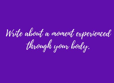 """Write about a moment experienced through your body."""