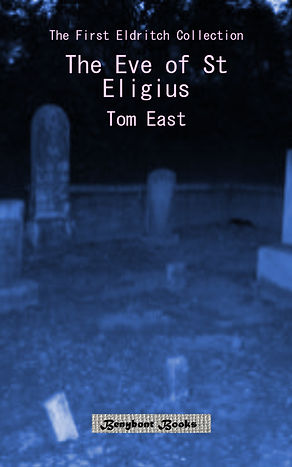 The Eve of St Eligius: The first ELDRITCH COLLECTION by Tom East