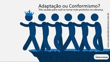 Adaptação ou conformismo? Três Sacadas para se tornar mais Produtivo na Cobrança.