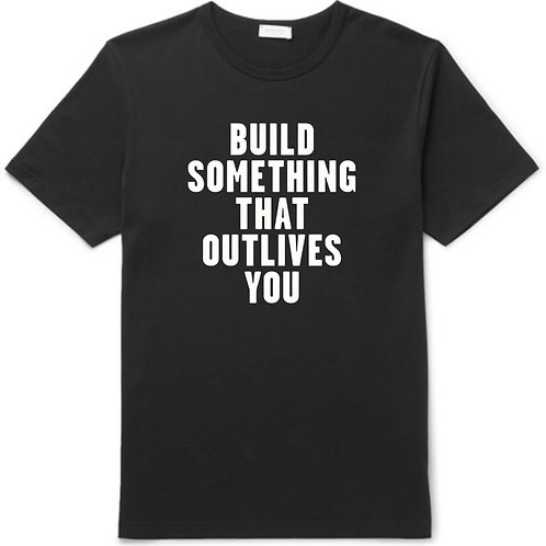 BUILD SOMETHING THAT OUTLIVES YOU T-SHIRT