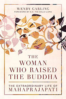 The Woman Who Raised the Buddha: The Extraordinary Life of Mahaprajapati