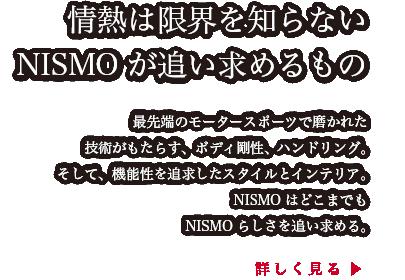 情熱は限界を知らないNISMOが追い求めるもの。最先端のモータースポーツで磨かれた技術がもたらす、ボディ剛性、ハンドリング。そして、機能性を追求したスタイルとインテリア。NISMOはどこまでもNISMOらしさを追い求める。